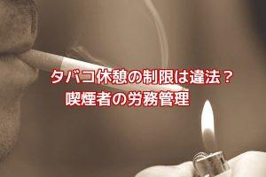 タバコ休憩違法喫煙者労務管理休憩制限会社側労働問題弁護士東京